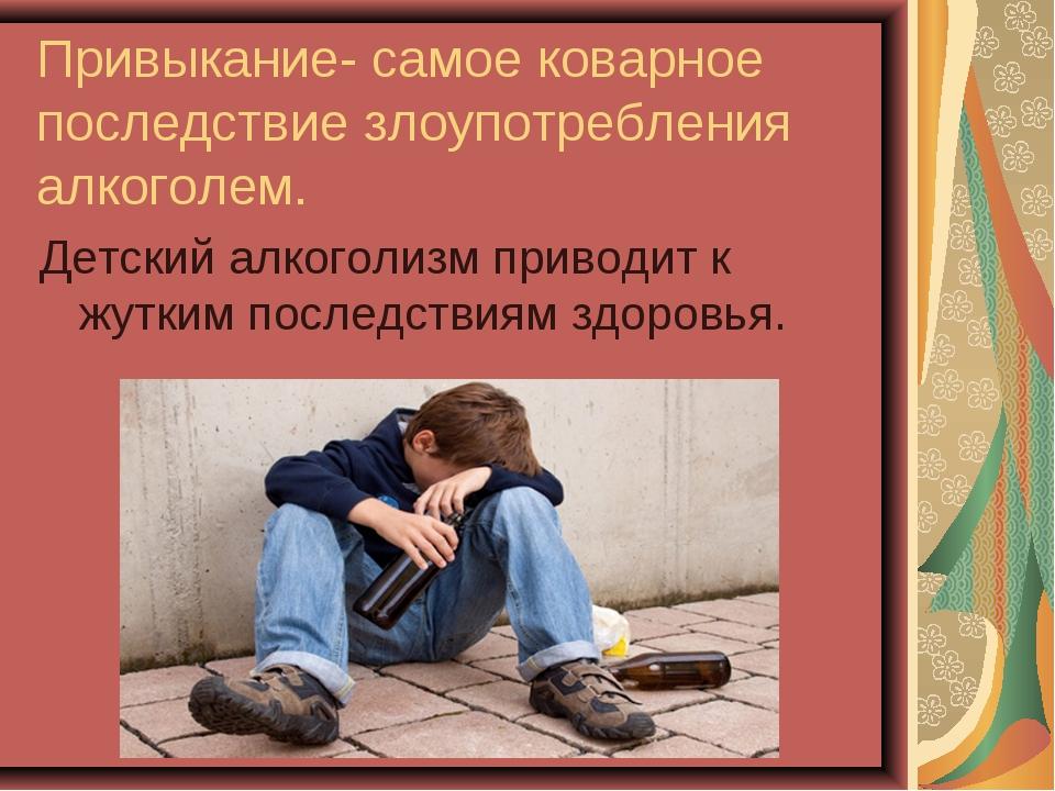 Привыкание- самое коварное последствие злоупотребления алкоголем. Детский алк...