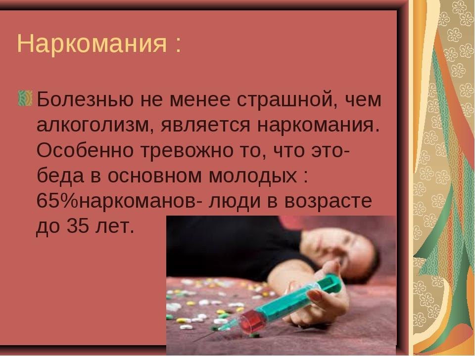 Наркомания : Болезнью не менее страшной, чем алкоголизм, является наркомания....