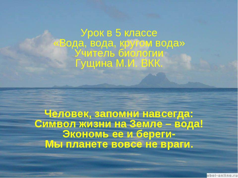 Урок в 5 классе «Вода, вода, кругом вода» Учитель биологии Гущина М.И. ВКК. Ч...