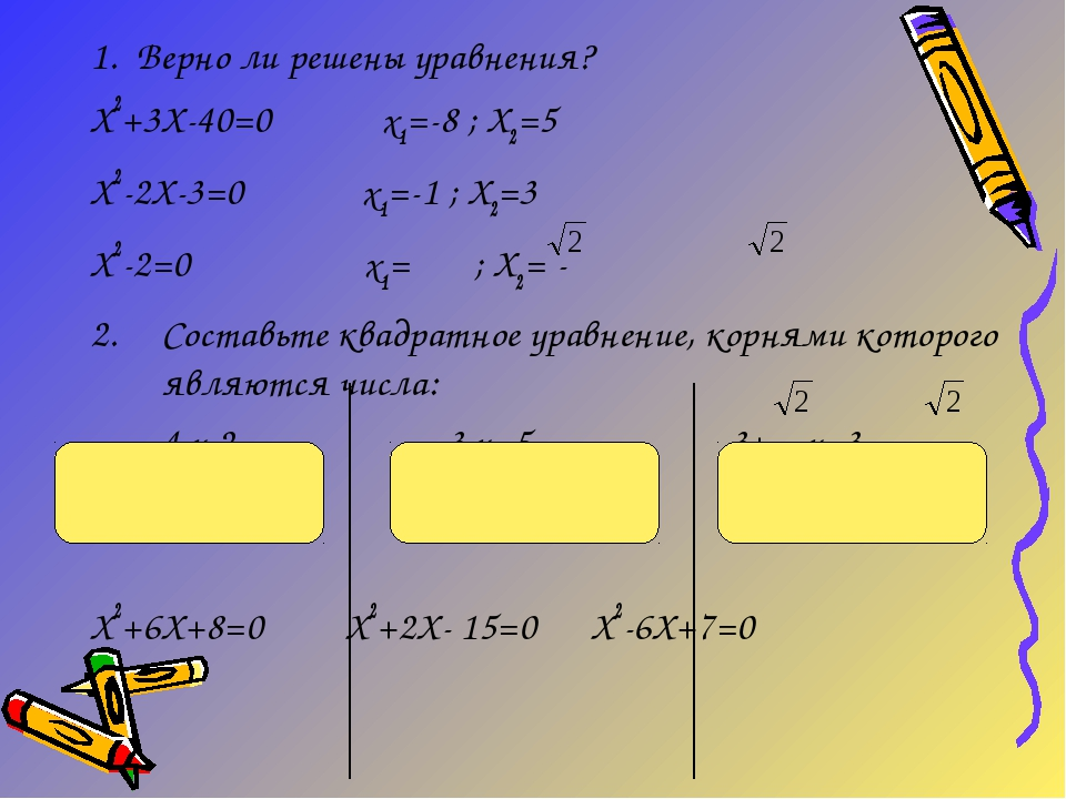 1. Верно ли решены уравнения? Х2+3Х-40=0 х1=-8 ; Х2=5 Х2-2Х-3=0 х1=-1 ; Х2=3...