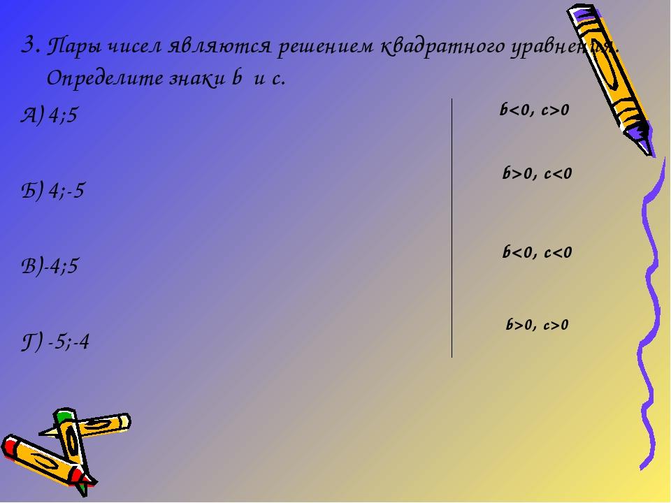 3. Пары чисел являются решением квадратного уравнения. Определите знаки b и c...