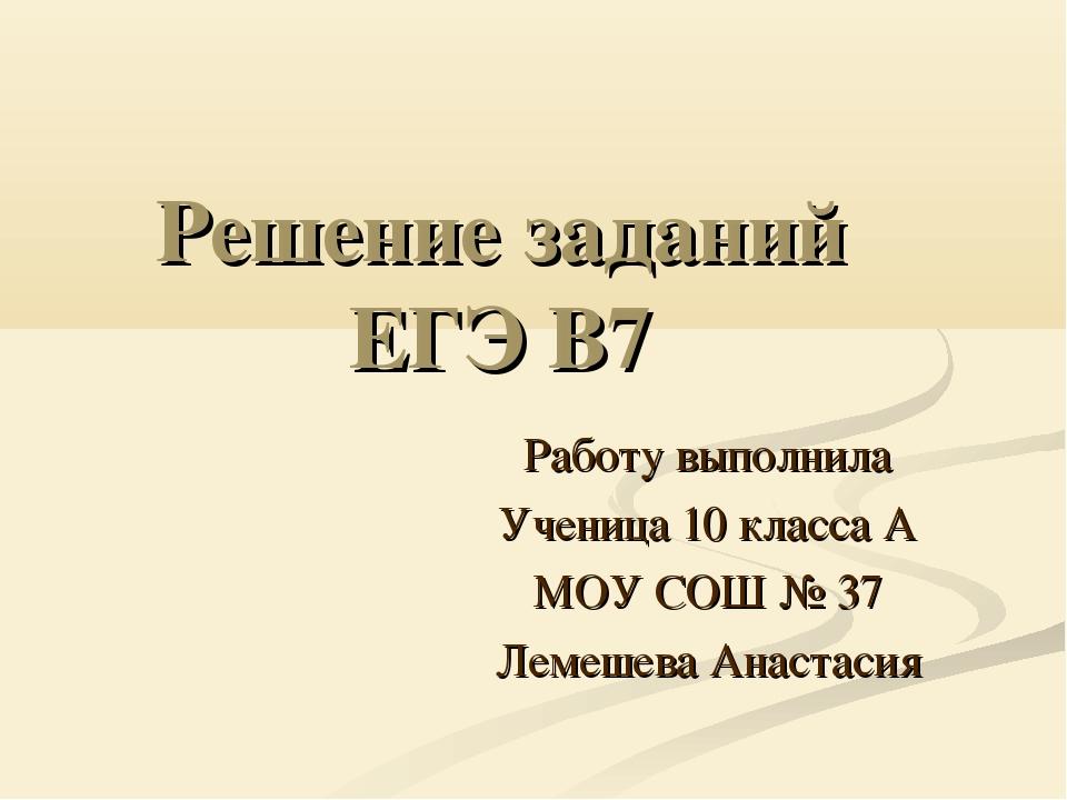 Решение заданий ЕГЭ В7 Работу выполнила Ученица 10 класса А МОУ СОШ № 37 Леме...