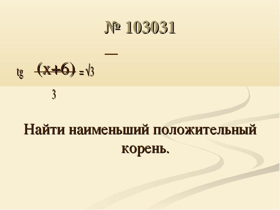 № 103031 tg π(x+6) = √3 3 Найти наименьший положительный корень.
