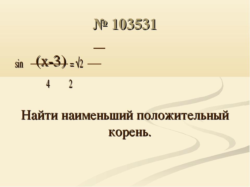 № 103531 sin π(x-3) = √2 4 2 Найти наименьший положительный корень.