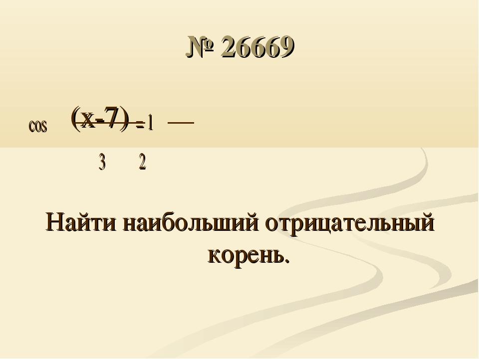 № 26669 cos π(x-7) = 1 3 2 Найти наибольший отрицательный корень.