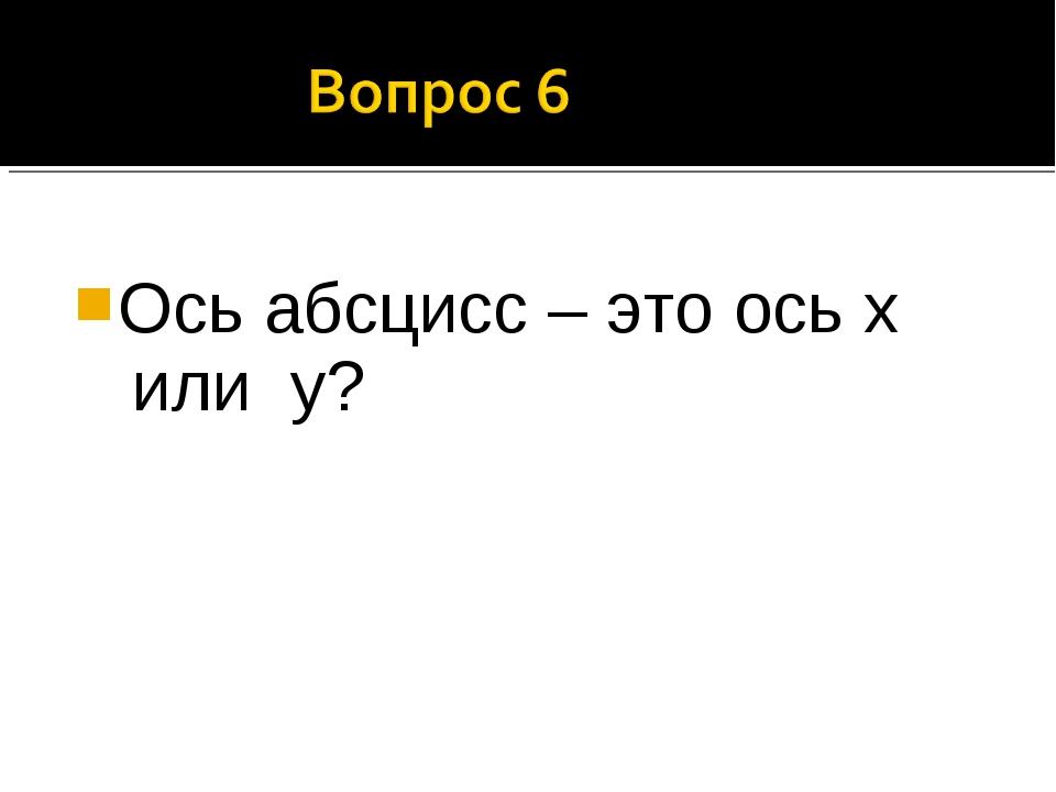 Ось абсцисс – это ось х или у?