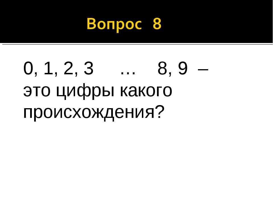 0, 1, 2, 3 … 8, 9 – это цифры какого происхождения?