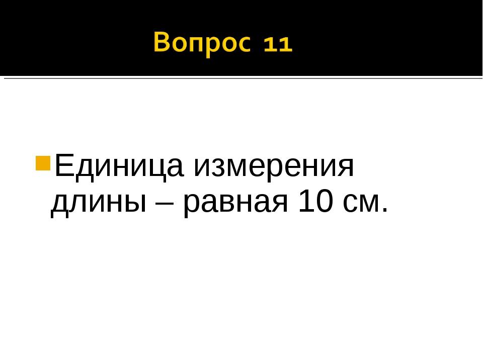 Единица измерения длины – равная 10 см.