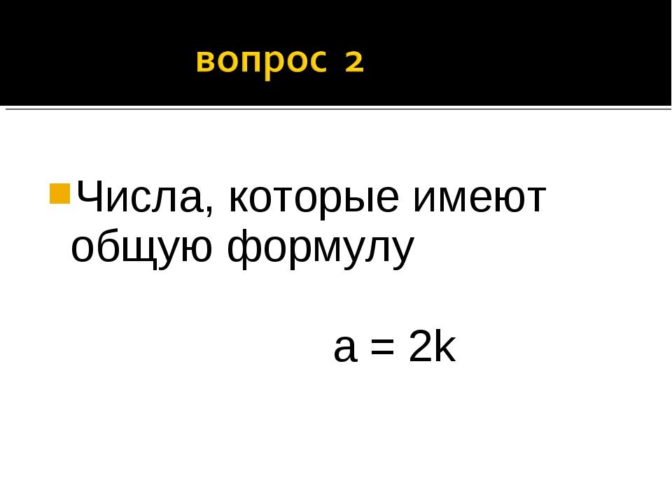 Числа, которые имеют общую формулу а = 2k