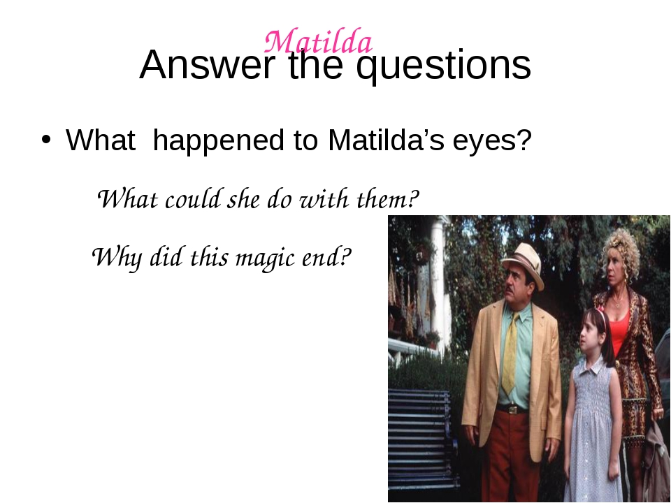 Answer the questions What happened to Matilda's eyes? What could she do with...
