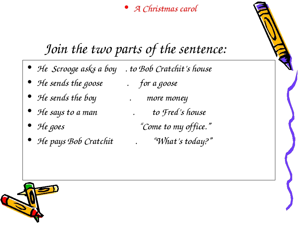 Join the two parts of the sentence: He Scrooge asks a boy . to Bob Cratchit's...