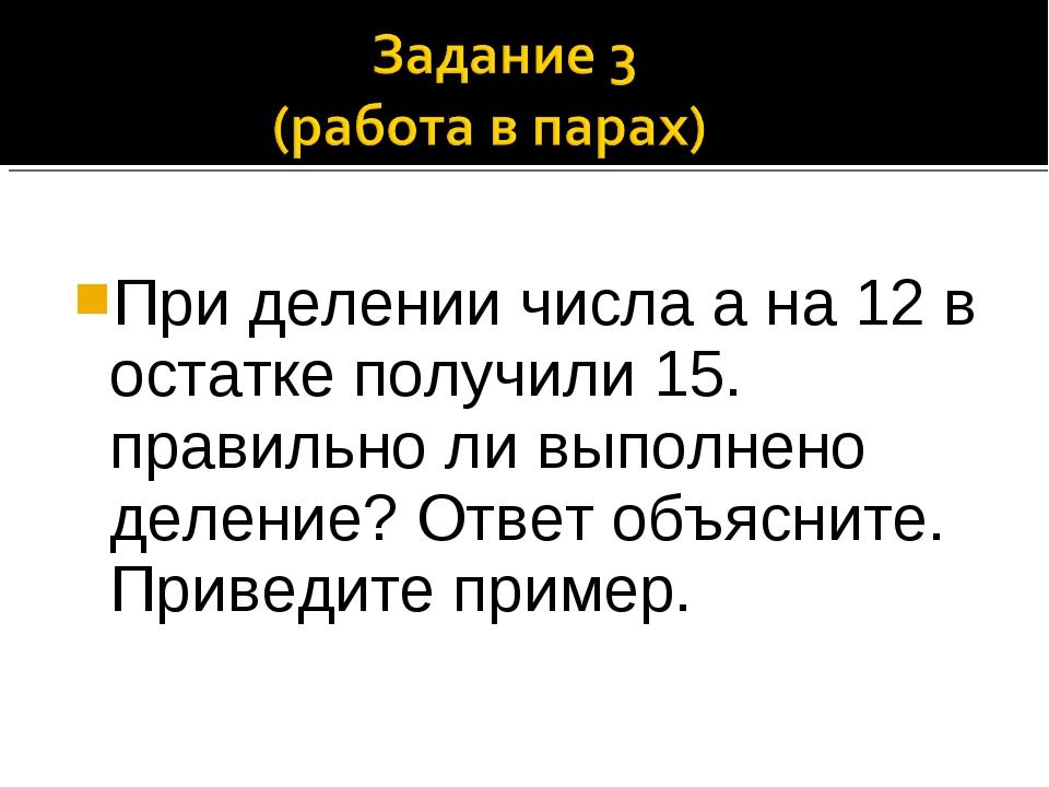 При делении числа а на 12 в остатке получили 15. правильно ли выполнено деле...