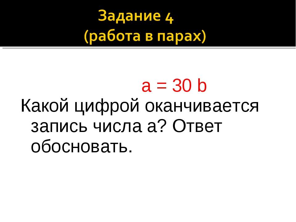 а = 30 b Какой цифрой оканчивается запись числа а? Ответ обосновать.