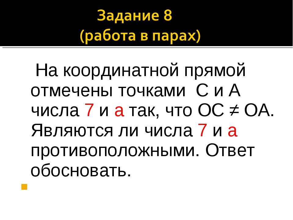 На координатной прямой отмечены точками С и А числа 7 и а так, что ОС ≠ ОА....