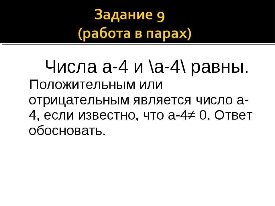 Числа а-4 и \а-4\ равны. Положительным или отрицательным является число а-4,...