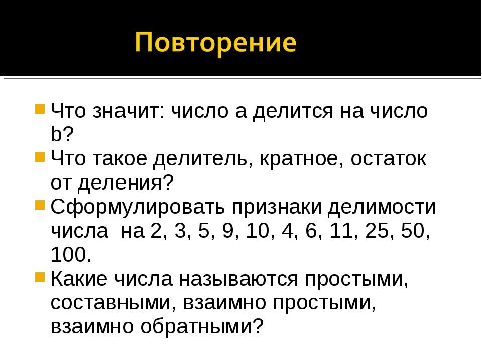 Что значит: число а делится на число b? Что такое делитель, кратное, остаток...