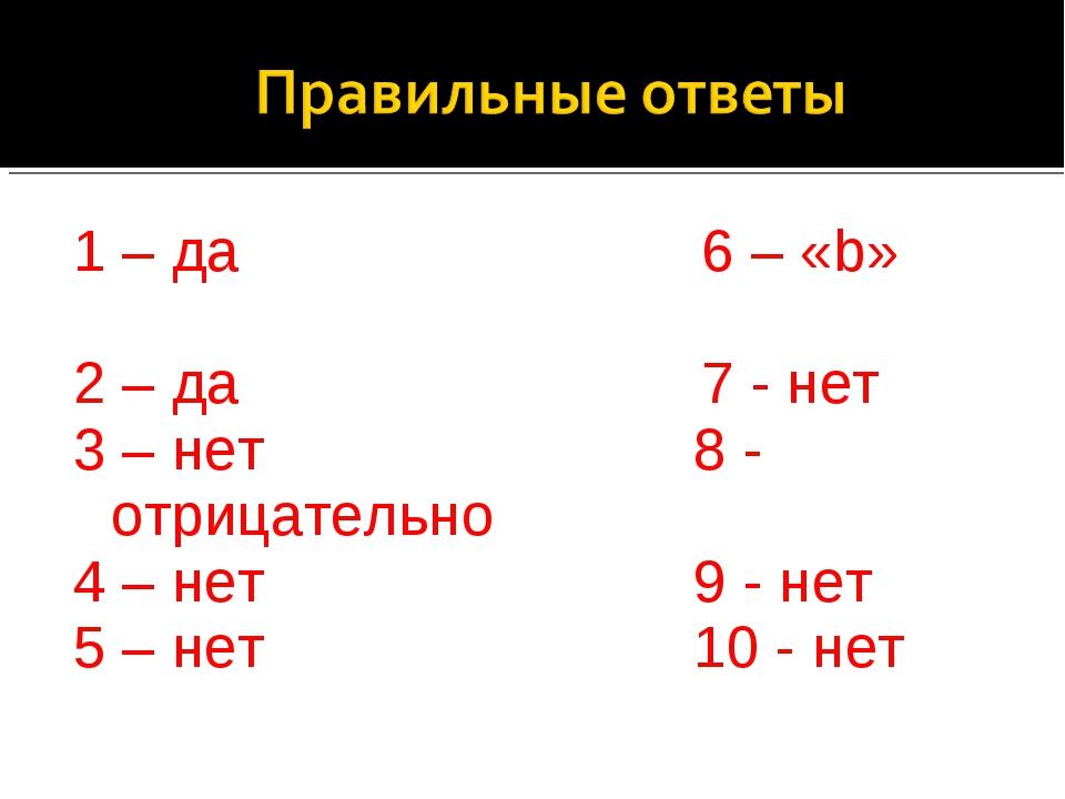 1 – да 6 – «b» 2 – да 7 - нет 3 – нет 8 - отрицательно 4 – нет 9 - нет 5 – не...