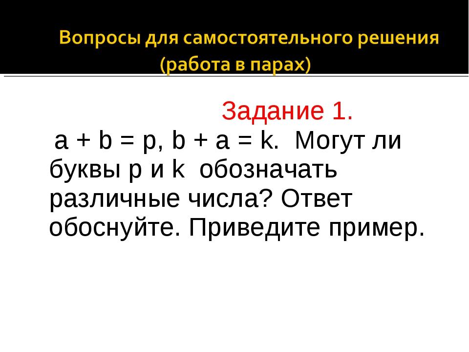 Задание 1. а + b = p, b + a = k. Могут ли буквы р и k обозначать различные ч...