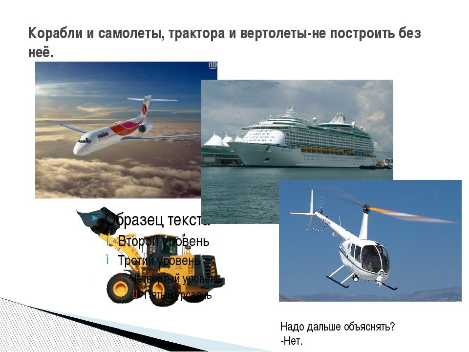 Корабли и самолеты, трактора и вертолеты-не построить без неё. Надо дальше об...