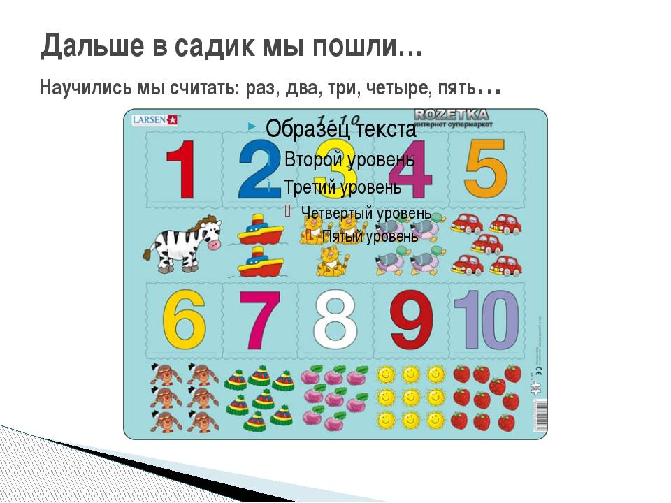Дальше в садик мы пошли… Научились мы считать: раз, два, три, четыре, пять…