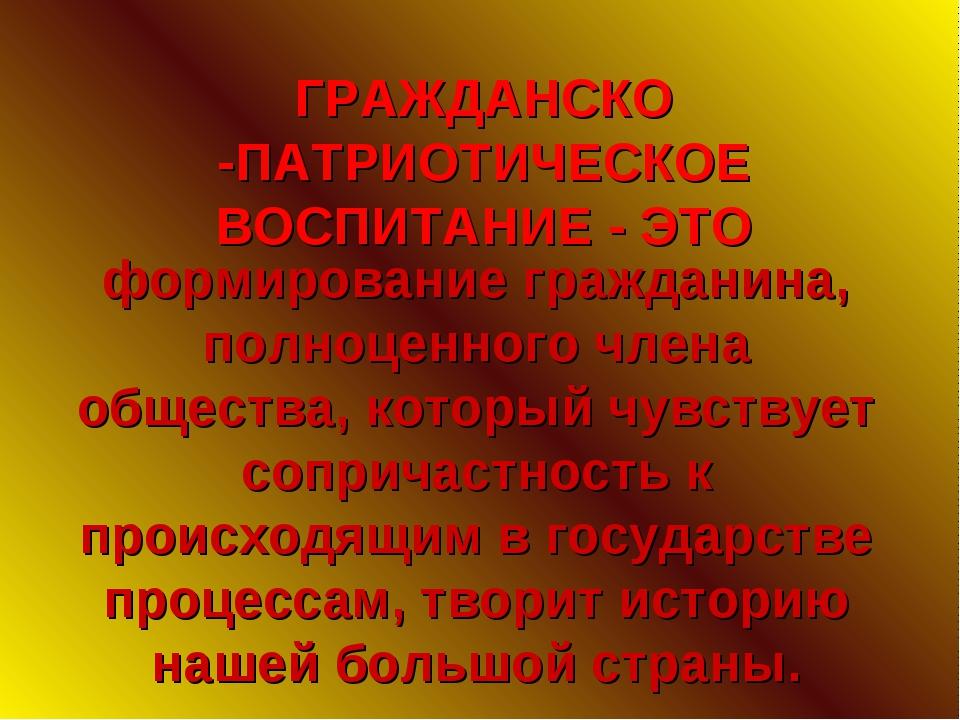 ГРАЖДАНСКО -ПАТРИОТИЧЕСКОЕ ВОСПИТАНИЕ - ЭТО формирование гражданина, полноцен...