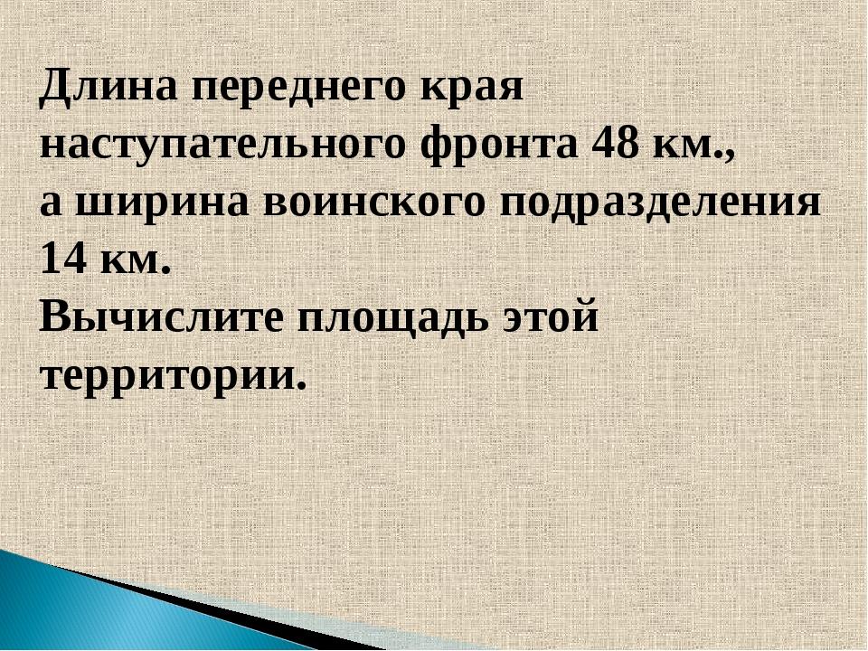 Длина переднего края наступательного фронта 48 км., а ширина воинского подраз...