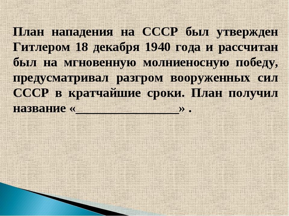 План нападения на СССР был утвержден Гитлером 18 декабря 1940 года и рассчит...