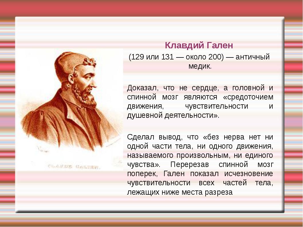 Клавдий Гален (129 или 131 — около 200) — античный медик. Доказал, что не се...