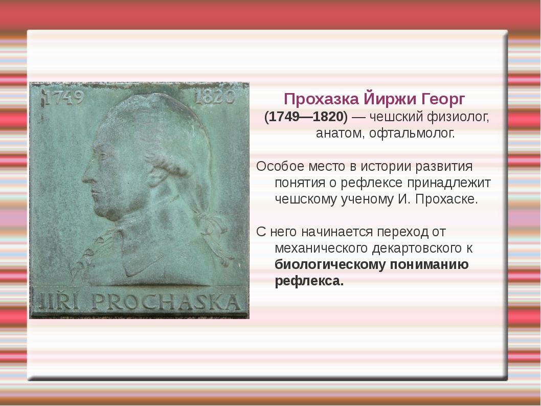 Прохазка Йиржи Георг (1749—1820) — чешский физиолог, анатом, офтальмолог. Ос...