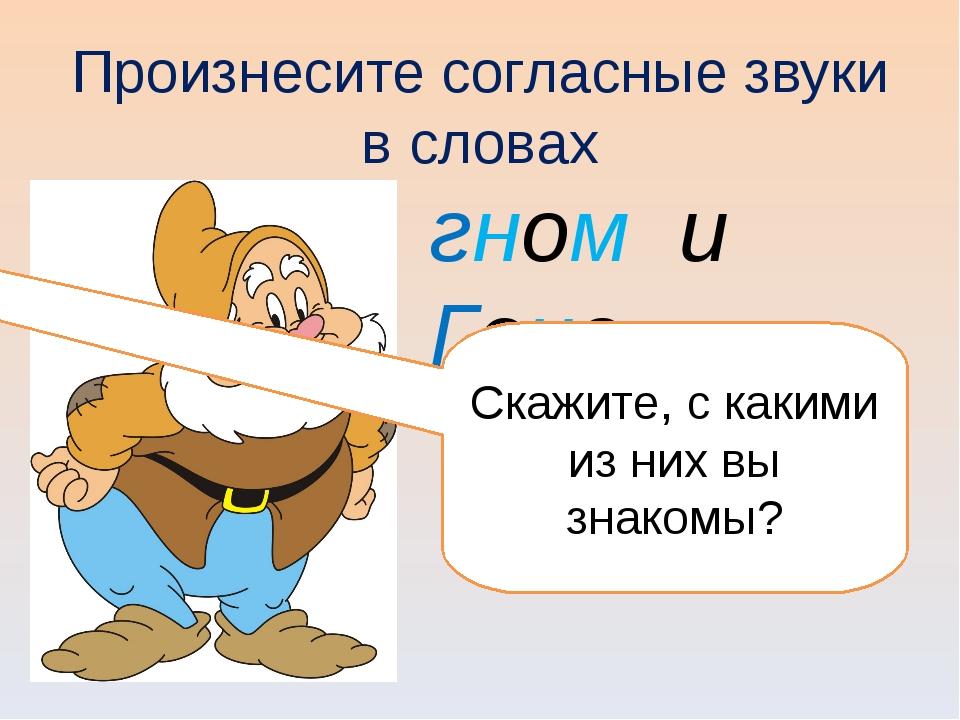 Произнесите согласные звуки в словах гном и Гена Скажите, с какими из них вы...