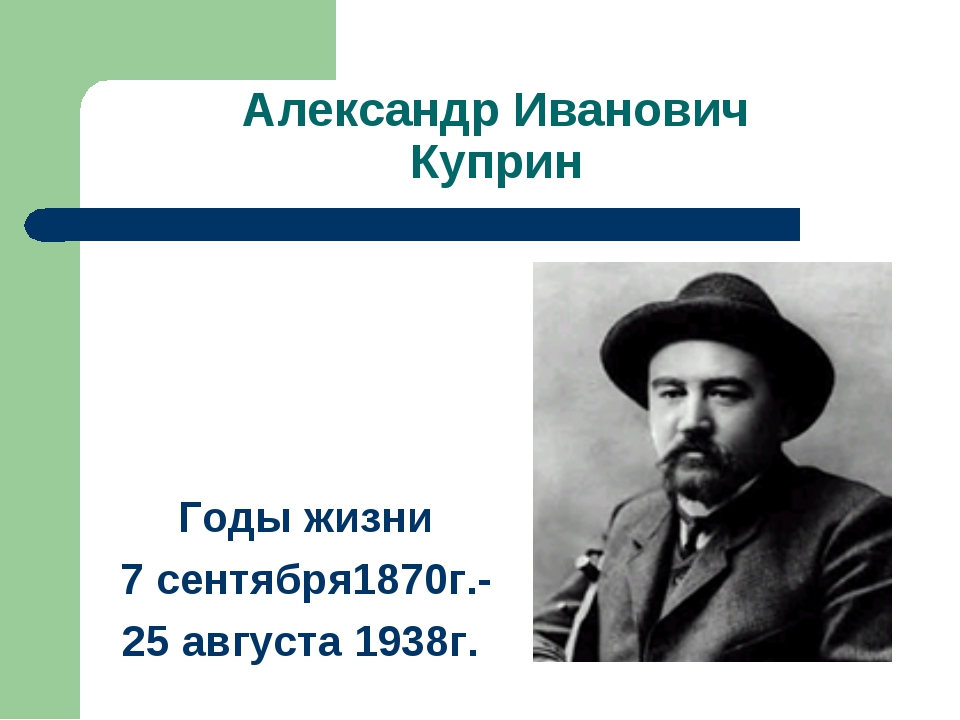 Александр Иванович Куприн Годы жизни 7 сентября1870г.- 25 августа 1938г.
