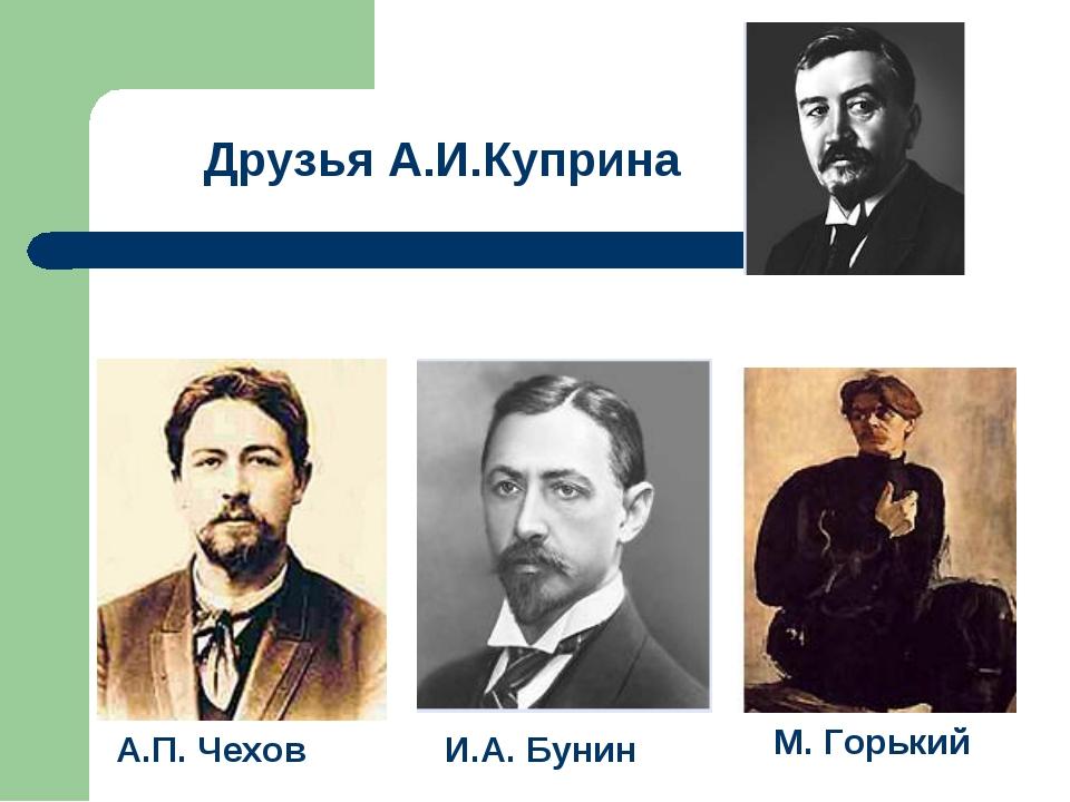 И.А. Бунин А.П. Чехов М. Горький Друзья А.И.Куприна