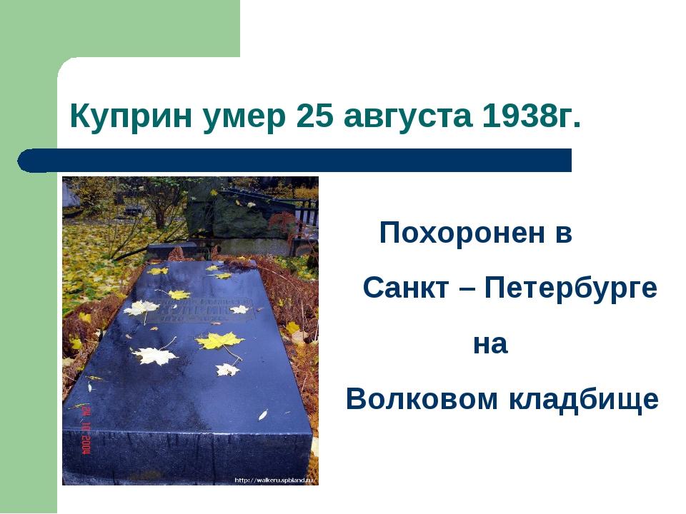 Куприн умер 25 августа 1938г. Похоронен в Санкт – Петербурге на Волковом клад...