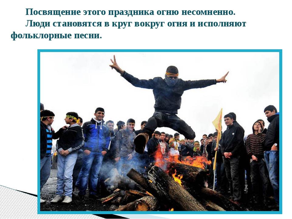 Посвящение этого праздника огню несомненно. Люди становятся в круг вокруг огн...