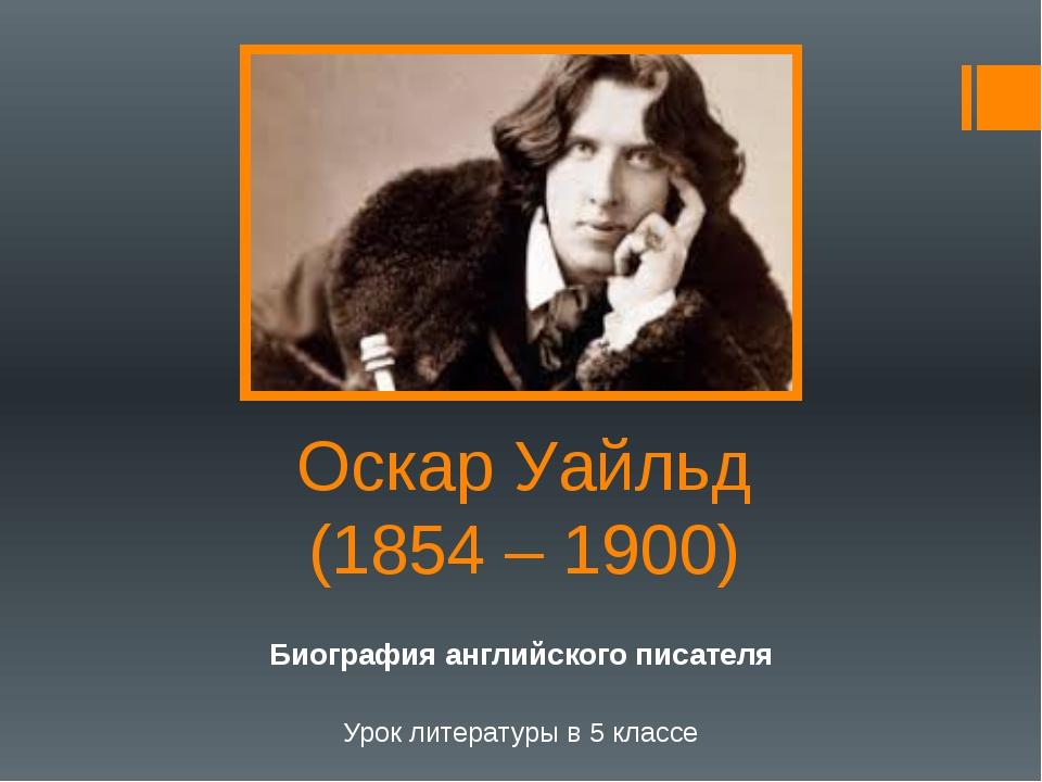 Оскар Уайльд (1854 – 1900) Биография английского писателя Урок литературы в 5...