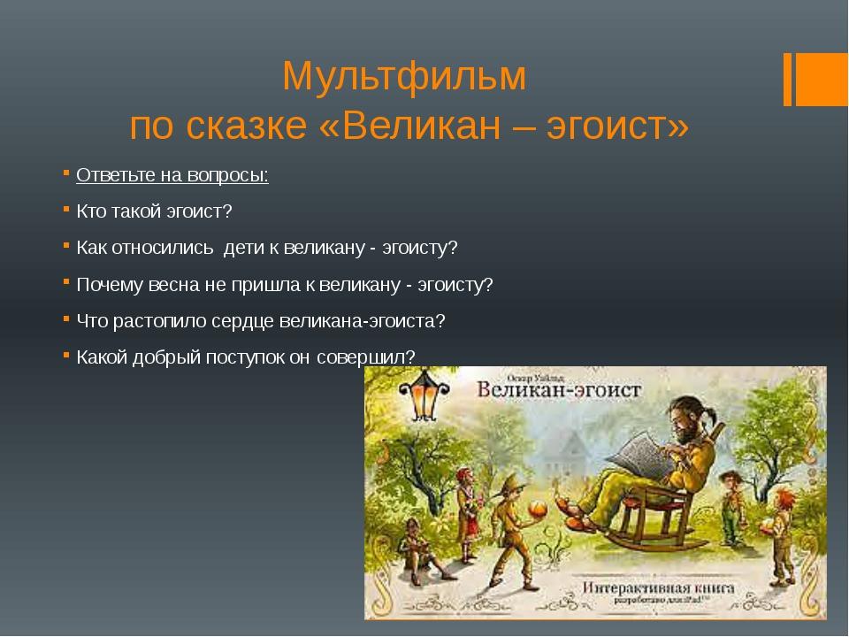Мультфильм по сказке «Великан – эгоист» Ответьте на вопросы: Кто такой эгоист...