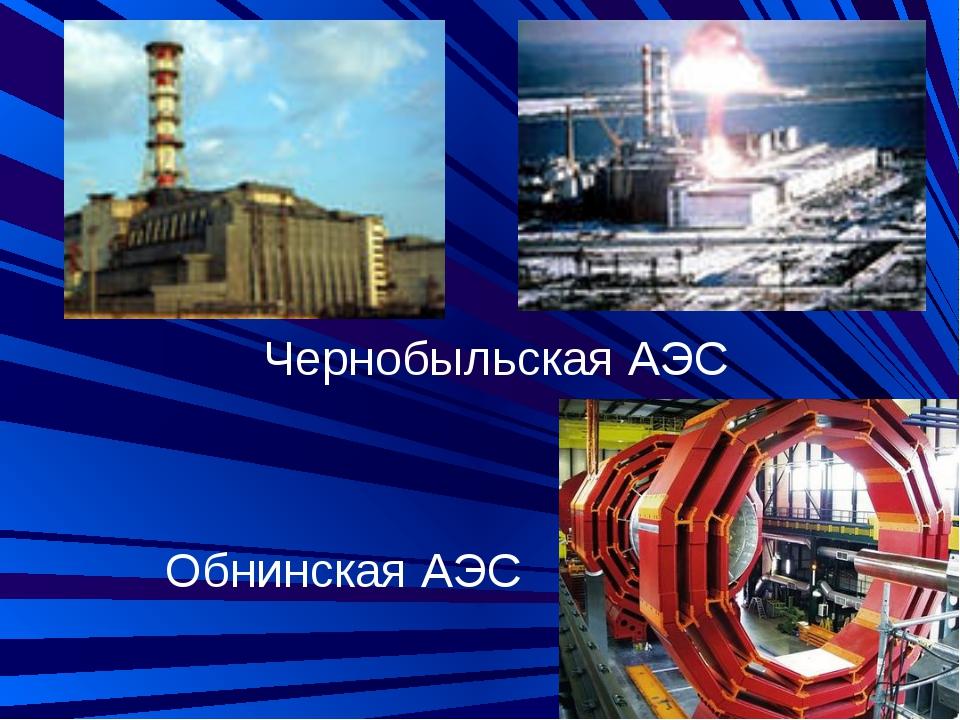 Чернобыльская АЭС Обнинская АЭС