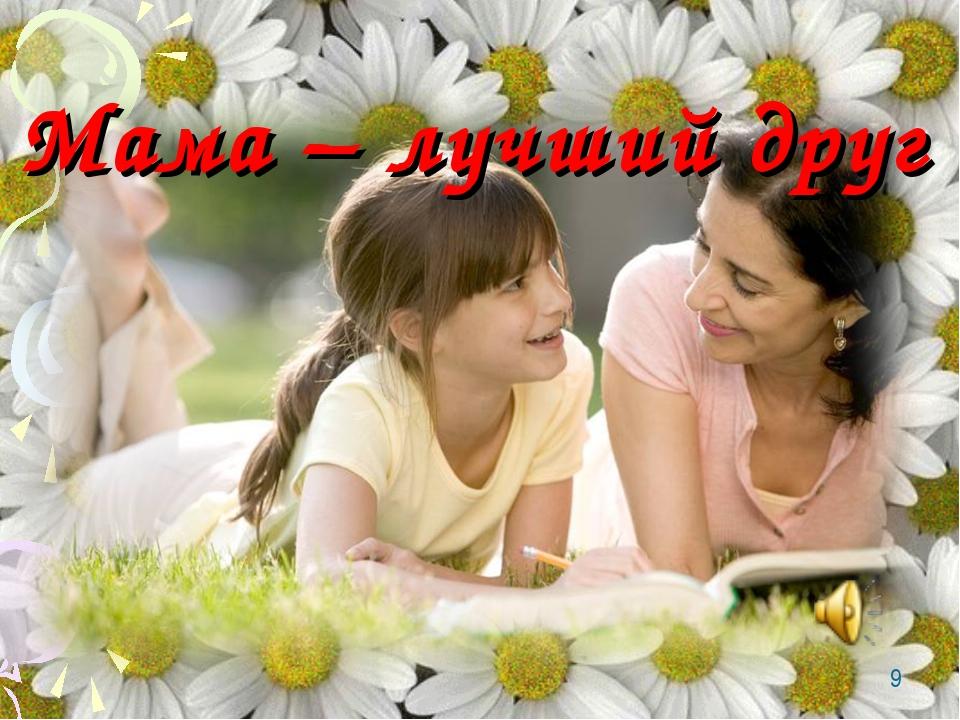 * Мама – лучший друг