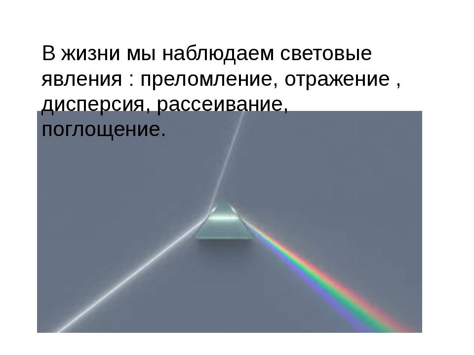 В жизни мы наблюдаем световые явления : преломление, отражение , дисперсия,...