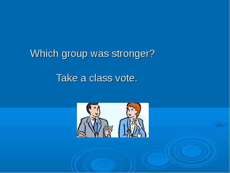 Which group was stronger? Take a class vote.