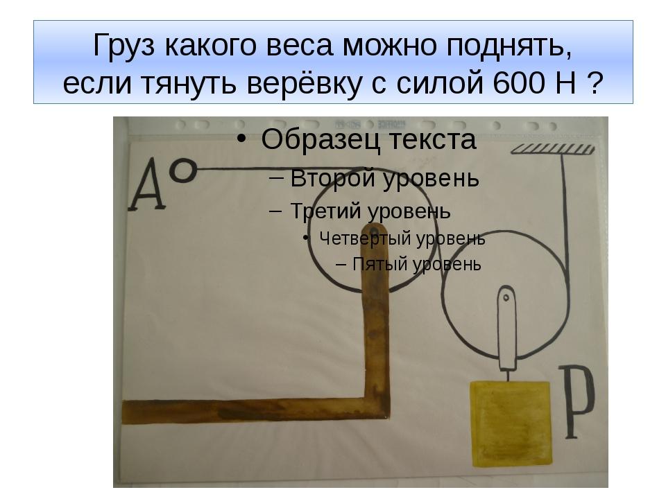 Груз какого веса можно поднять, если тянуть верёвку с силой 600 Н ?