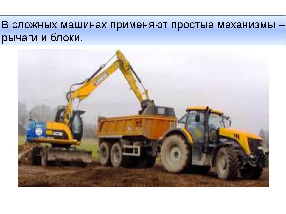 В сложных машинах применяют простые механизмы – рычаги и блоки.