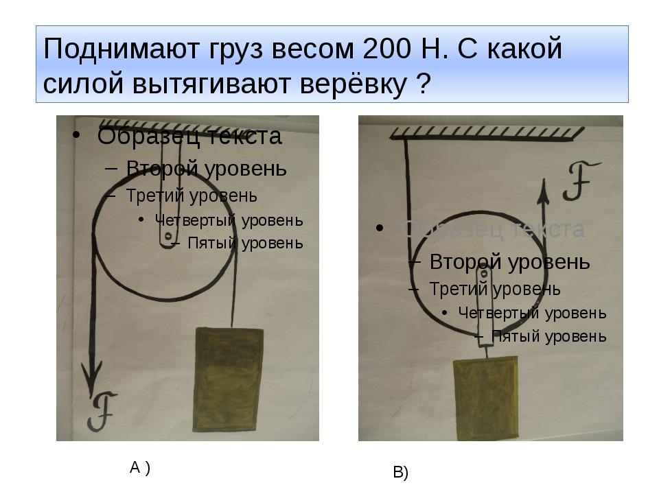 Поднимают груз весом 200 Н. С какой силой вытягивают верёвку ? А ) В)