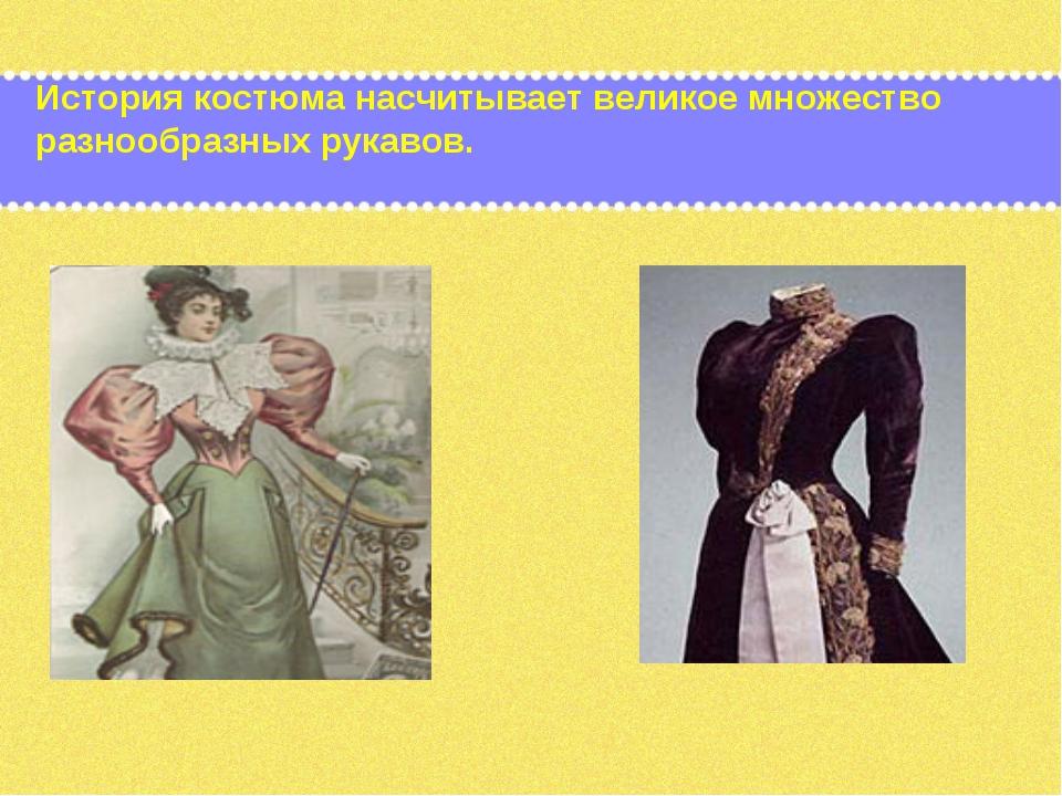 История костюма насчитывает великое множество разнообразных рукавов.