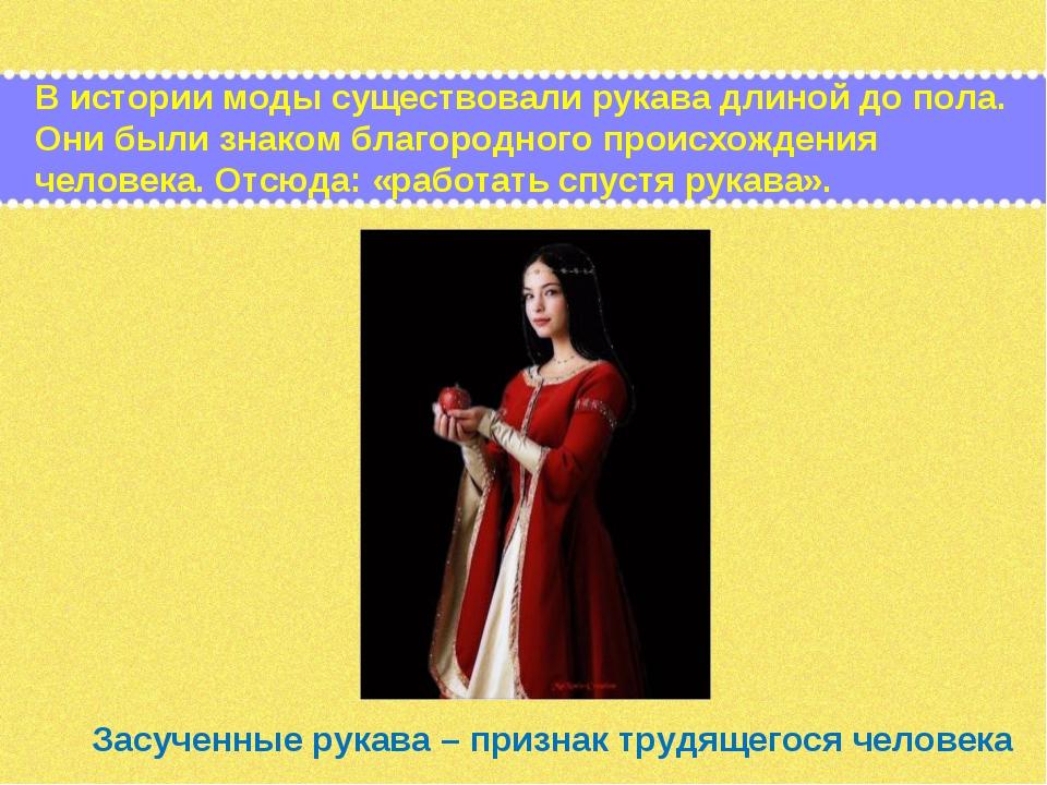 В истории моды существовали рукава длиной до пола. Они были знаком благородно...