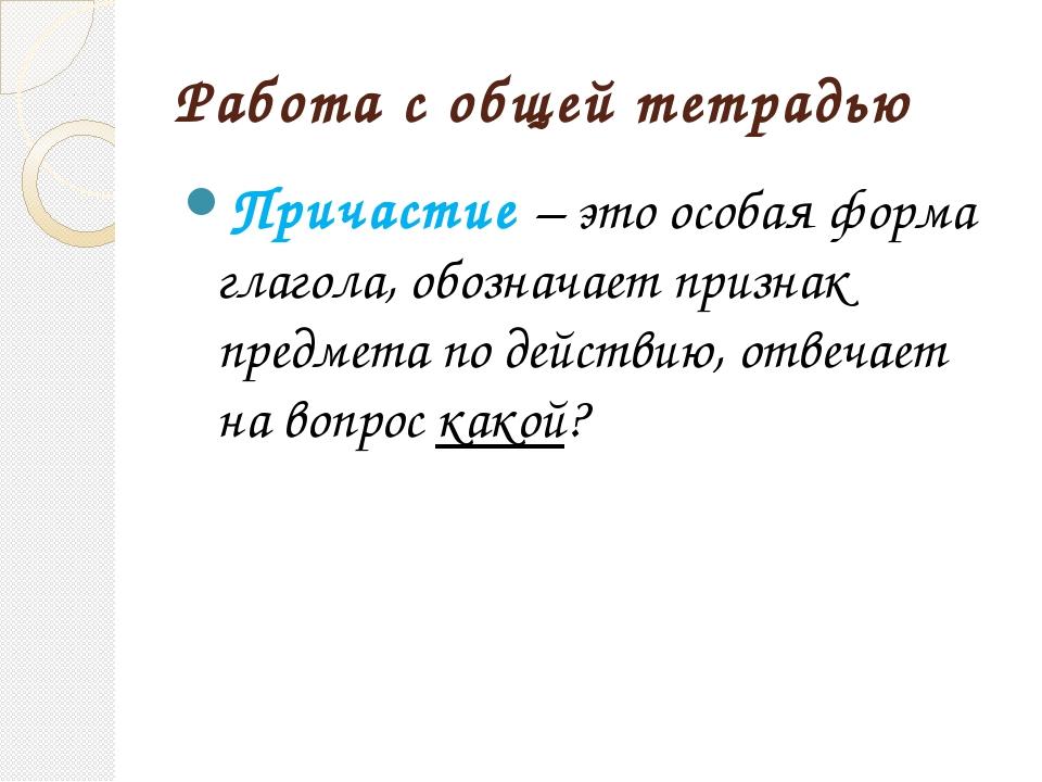 Работа с общей тетрадью Причастие – это особая форма глагола, обозначает приз...