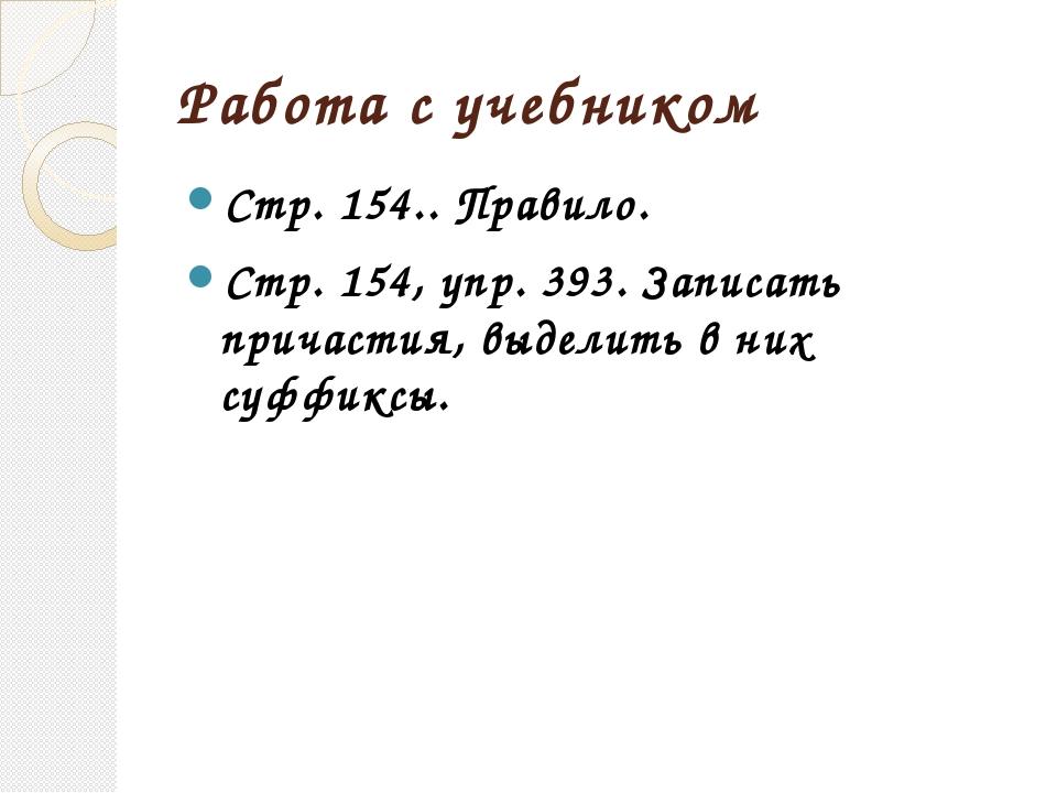 Работа с учебником Стр. 154.. Правило. Стр. 154, упр. 393. Записать причастия...