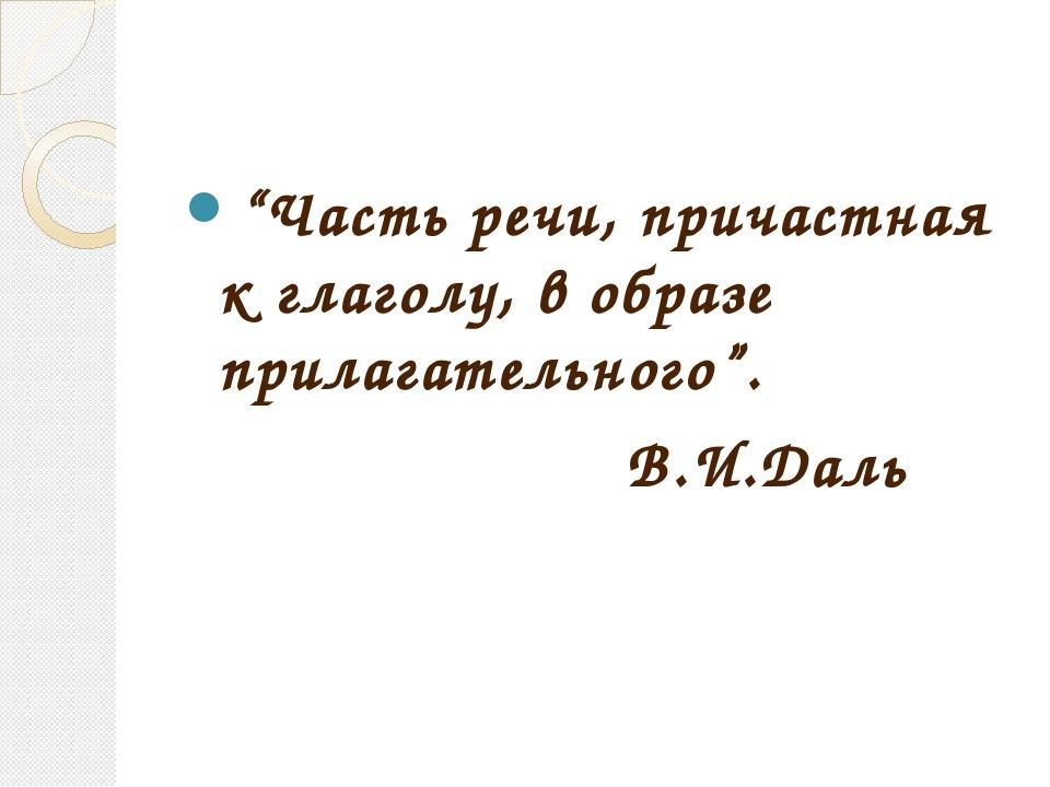 """""""Часть речи, причастная к глаголу, в образе прилагательного"""". В.И.Даль"""
