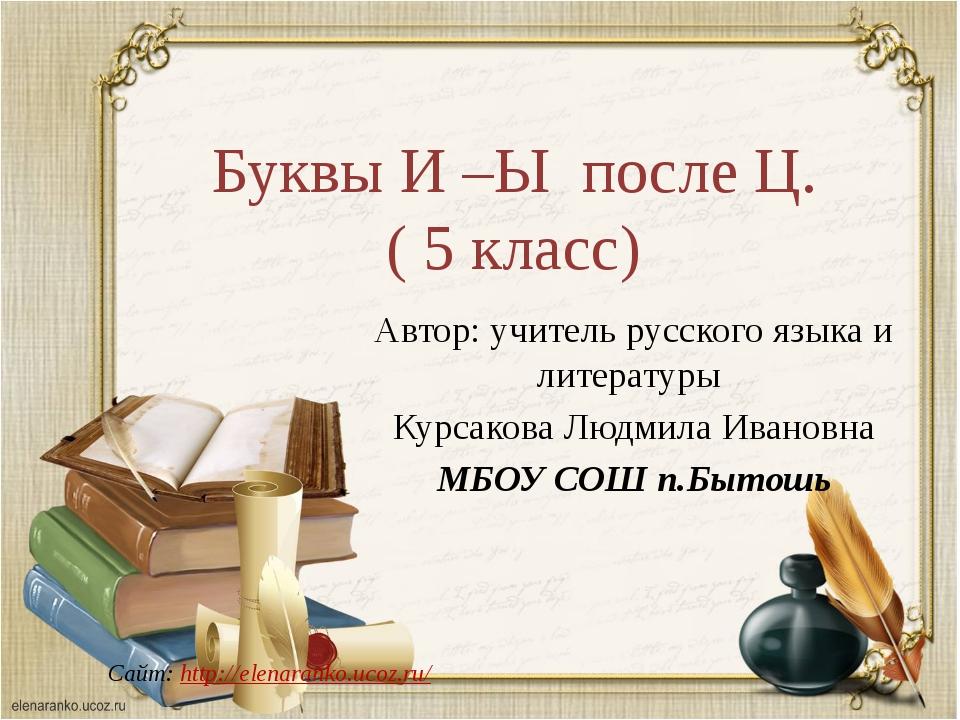 Буквы И –Ы после Ц. ( 5 класс) Сайт: http://elenaranko.ucoz.ru/ Автор: учител...