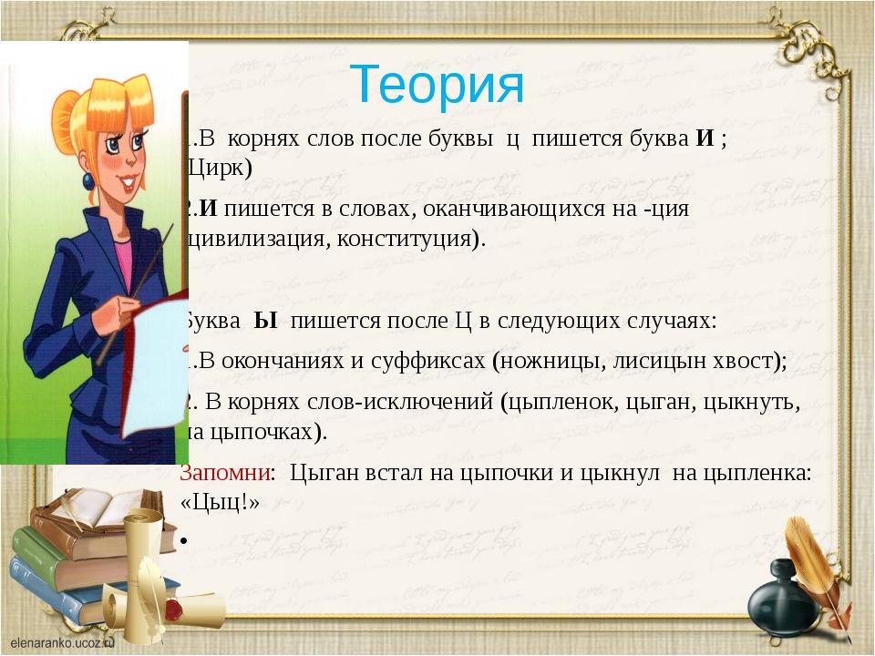 Теория 1.В корнях слов после буквы ц пишется буква И ; (Цирк) 2.И пишется в с...